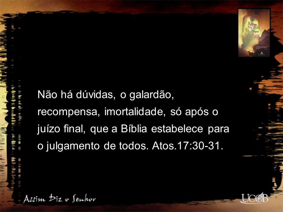 Não há dúvidas, o galardão, recompensa, imortalidade, só após o juízo final, que a Bíblia estabelece para o julgamento de todos. Atos.17:30-31.