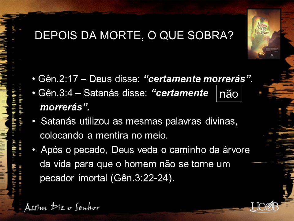 """DEPOIS DA MORTE, O QUE SOBRA? Gên.2:17 – Deus disse: """"certamente morrerás"""". Gên.3:4 – Satanás disse: """"certamente morrerás"""". Satanás utilizou as mesmas"""