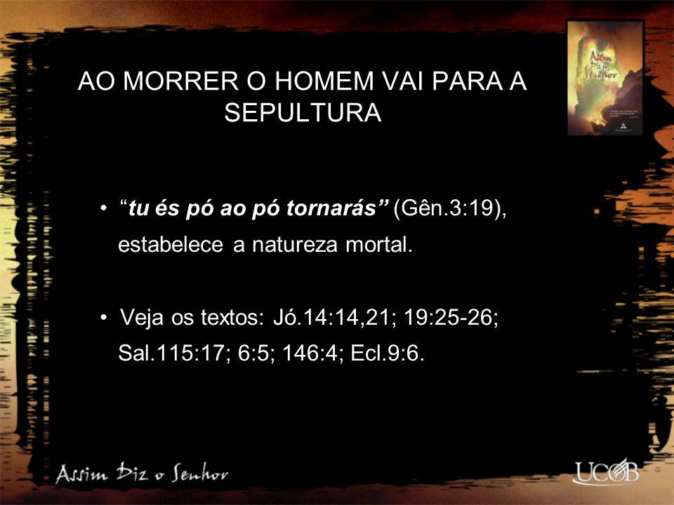 "AO MORRER O HOMEM VAI PARA A SEPULTURA ""tu és pó ao pó tornarás"" (Gên.3:19), estabelece a natureza mortal. Veja os textos: Jó.14:14,21; 19:25-26; Sal."