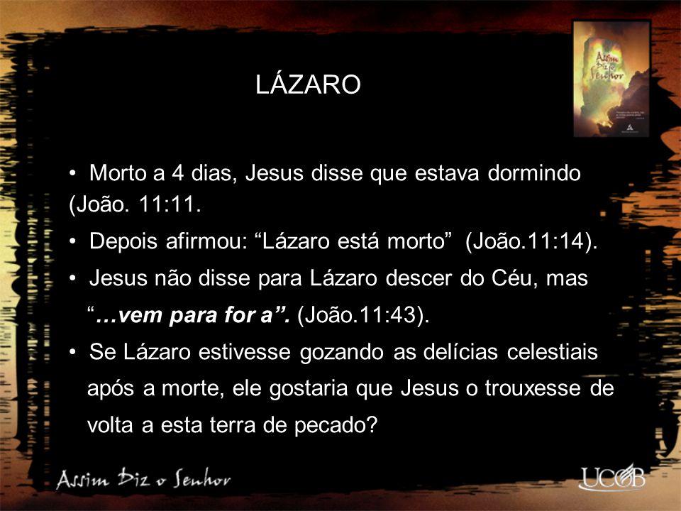 """LÁZARO Morto a 4 dias, Jesus disse que estava dormindo (João. 11:11. Depois afirmou: """"Lázaro está morto"""" (João.11:14). Jesus não disse para Lázaro des"""