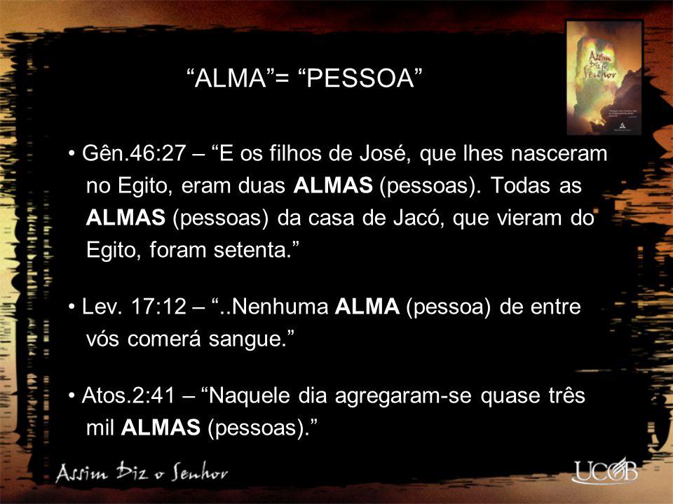 """""""ALMA""""= """"PESSOA"""" Gên.46:27 – """"E os filhos de José, que lhes nasceram no Egito, eram duas ALMAS (pessoas). Todas as ALMAS (pessoas) da casa de Jacó, qu"""