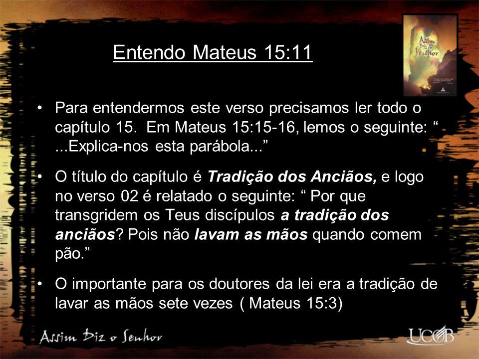 """Entendo Mateus 15:11 Para entendermos este verso precisamos ler todo o capítulo 15. Em Mateus 15:15-16, lemos o seguinte: """"...Explica-nos esta parábol"""