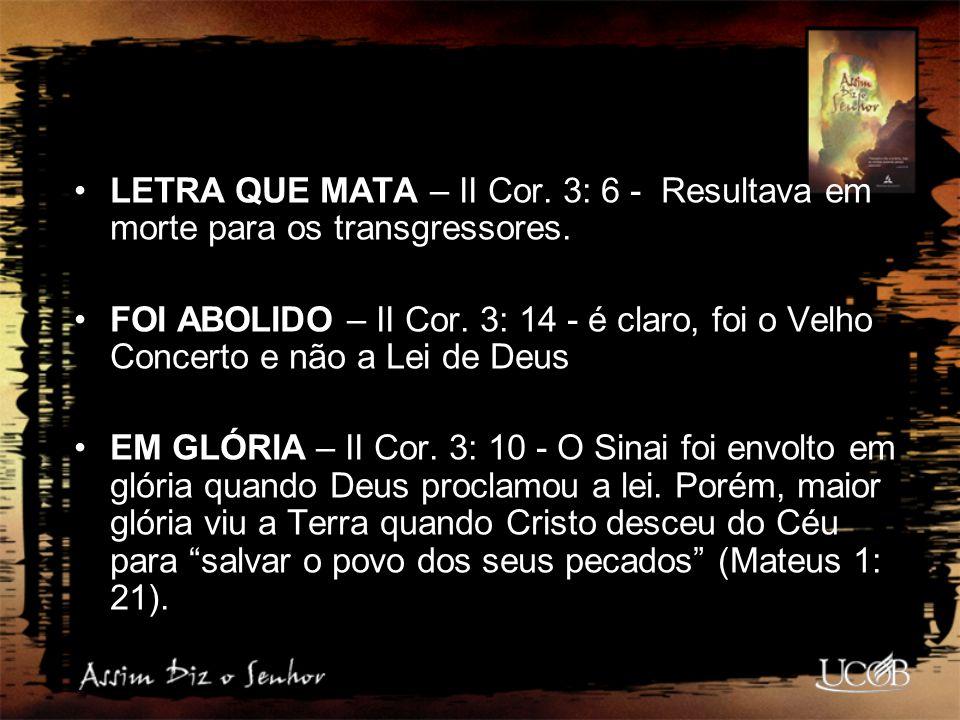 LETRA QUE MATA – II Cor. 3: 6 - Resultava em morte para os transgressores. FOI ABOLIDO – II Cor. 3: 14 - é claro, foi o Velho Concerto e não a Lei de