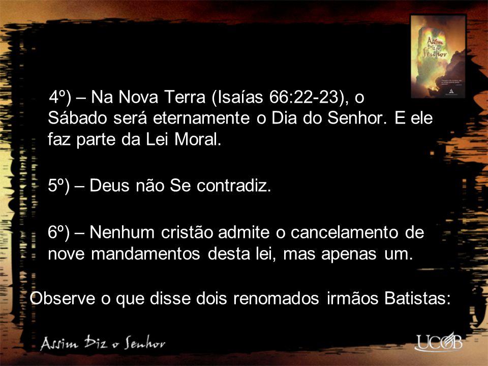 4º) – Na Nova Terra (Isaías 66:22-23), o Sábado será eternamente o Dia do Senhor. E ele faz parte da Lei Moral. 5º) – Deus não Se contradiz. 6º) – Nen