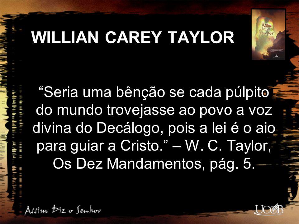 """WILLIAN CAREY TAYLOR """"Seria uma bênção se cada púlpito do mundo trovejasse ao povo a voz divina do Decálogo, pois a lei é o aio para guiar a Cristo."""""""