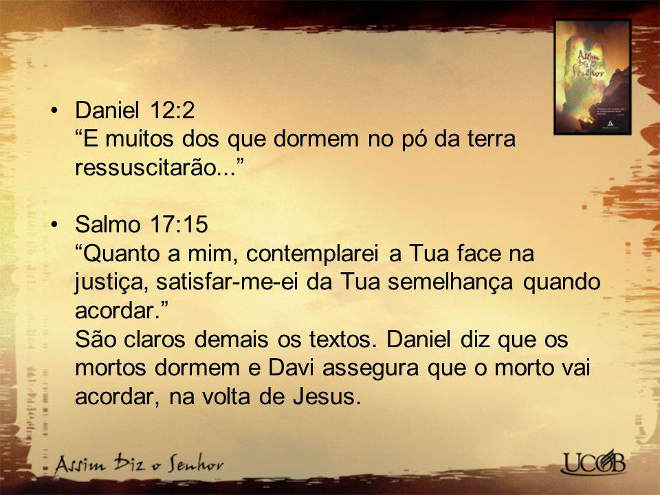 """Daniel 12:2 """"E muitos dos que dormem no pó da terra ressuscitarão..."""" Salmo 17:15 """"Quanto a mim, contemplarei a Tua face na justiça, satisfar-me-ei da"""