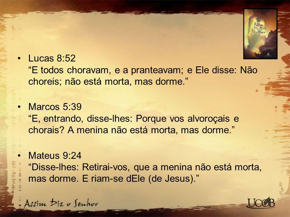 """Lucas 8:52 """"E todos choravam, e a pranteavam; e Ele disse: Não choreis; não está morta, mas dorme."""" Marcos 5:39 """"E, entrando, disse-lhes: Porque vos a"""