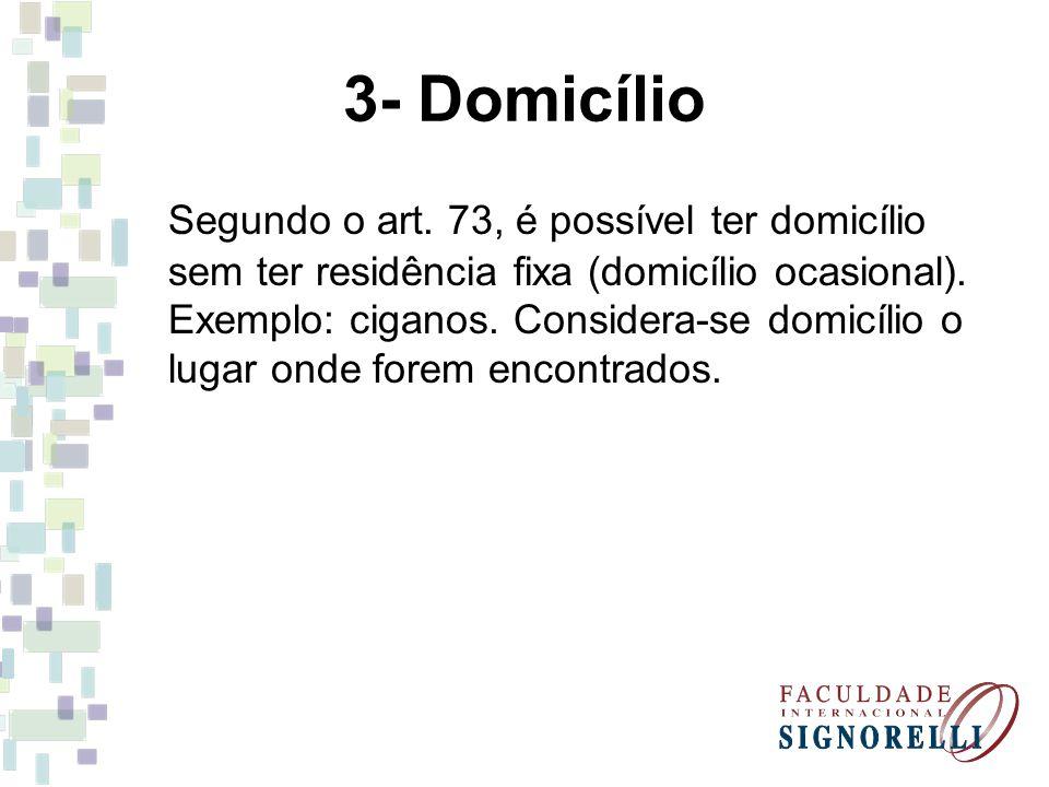 3- Domicílio Segundo o art. 73, é possível ter domicílio sem ter residência fixa (domicílio ocasional). Exemplo: ciganos. Considera-se domicílio o lug