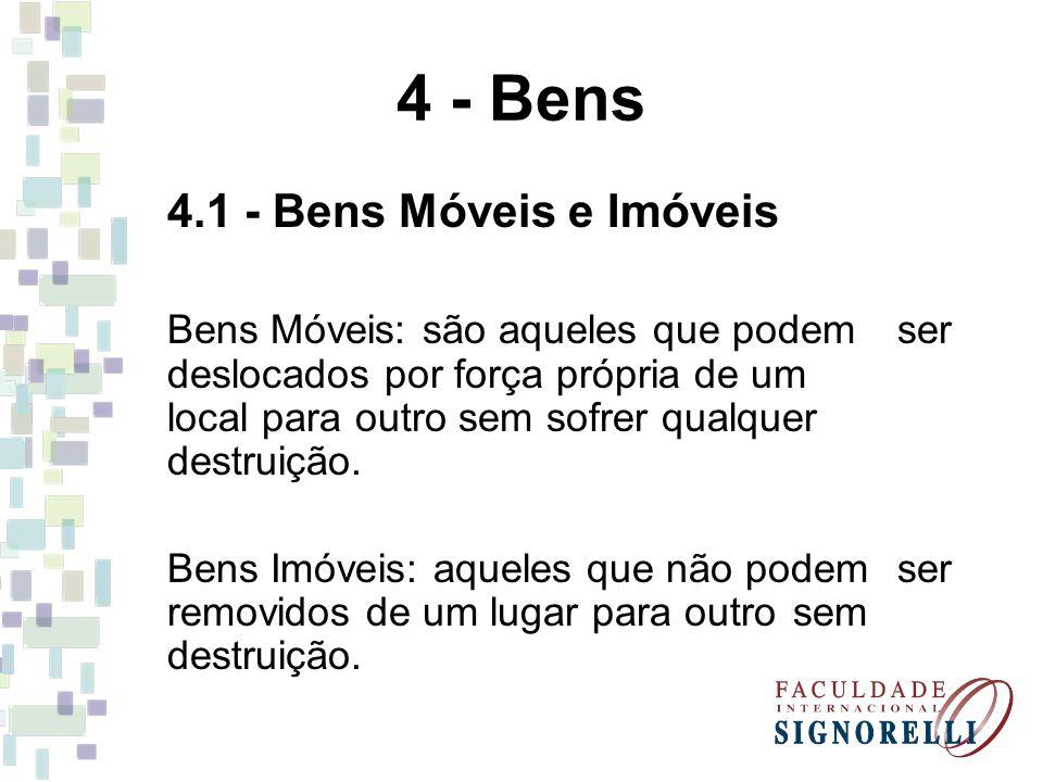 4 - Bens 4.1 - Bens Móveis e Imóveis Bens Móveis: são aqueles que podem ser deslocados por força própria de um local para outro sem sofrer qualquer destruição.