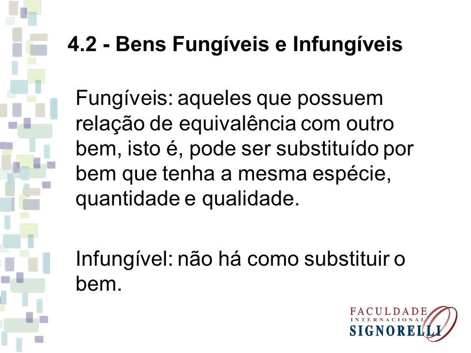 4.2 - Bens Fungíveis e Infungíveis Fungíveis: aqueles que possuem relação de equivalência com outro bem, isto é, pode ser substituído por bem que tenha a mesma espécie, quantidade e qualidade.