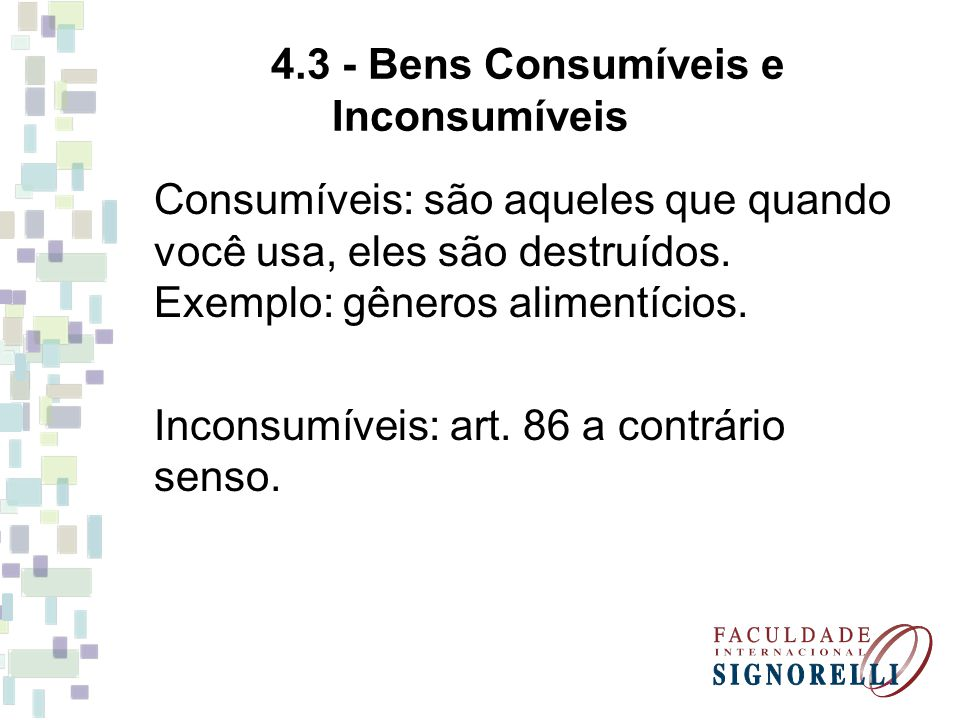 4.3 - Bens Consumíveis e Inconsumíveis Consumíveis: são aqueles que quando você usa, eles são destruídos. Exemplo: gêneros alimentícios. Inconsumíveis