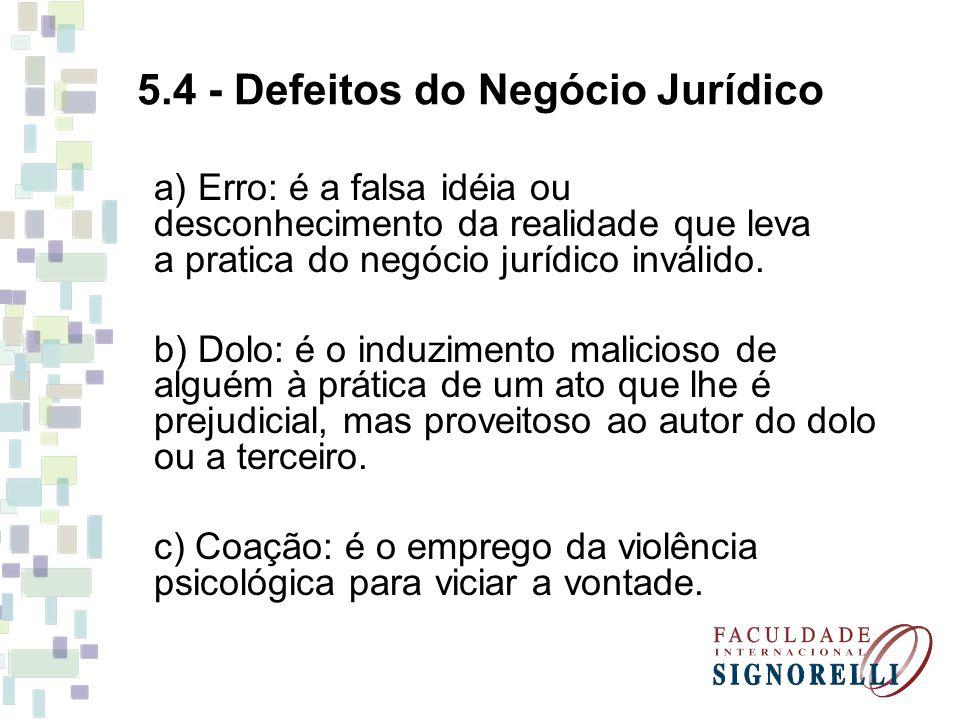 5.4 - Defeitos do Negócio Jurídico a) Erro: é a falsa idéia ou desconhecimento da realidade que leva a pratica do negócio jurídico inválido. b) Dolo: