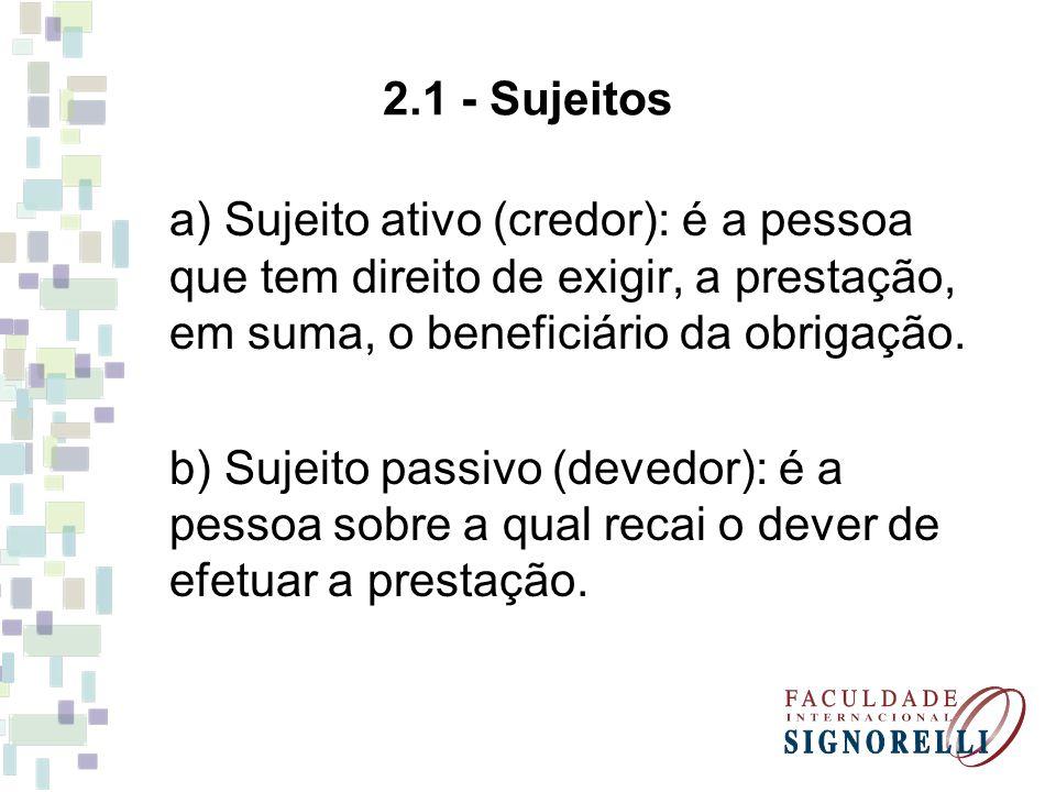 2.1 - Sujeitos a) Sujeito ativo (credor): é a pessoa que tem direito de exigir, a prestação, em suma, o beneficiário da obrigação. b) Sujeito passivo