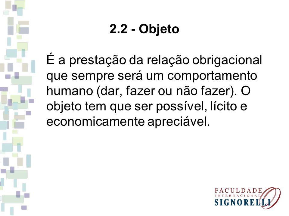 2.2 - Objeto É a prestação da relação obrigacional que sempre será um comportamento humano (dar, fazer ou não fazer). O objeto tem que ser possível, l
