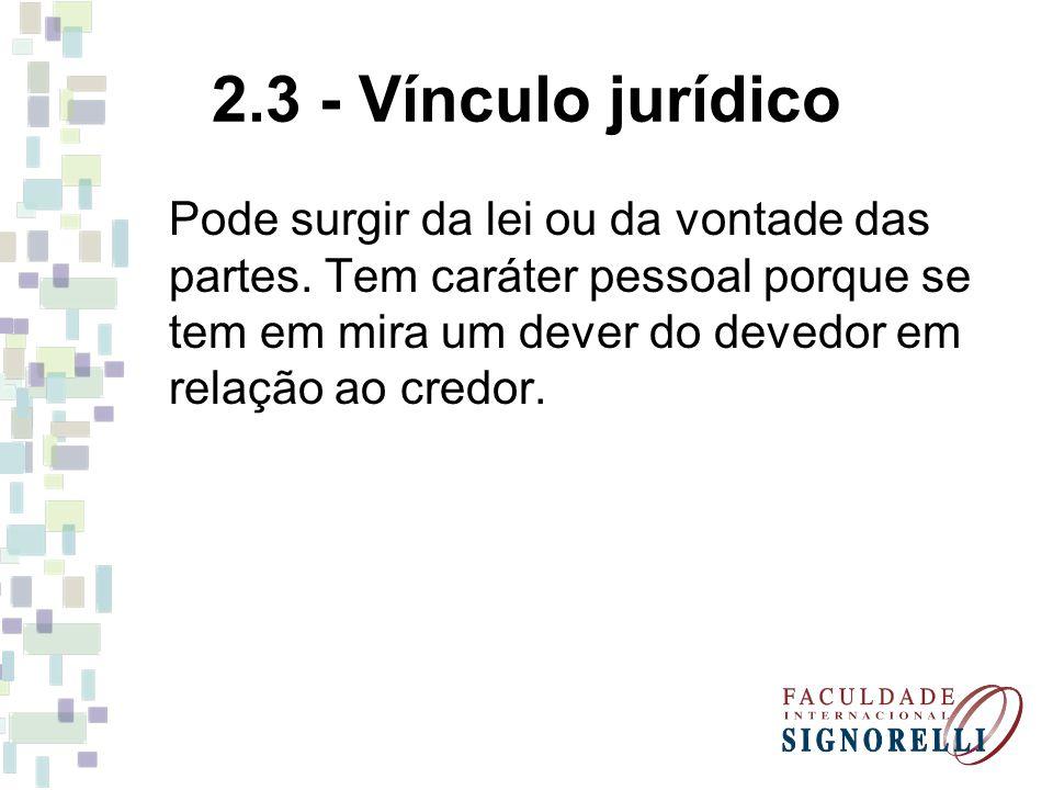 2.3 - Vínculo jurídico Pode surgir da lei ou da vontade das partes. Tem caráter pessoal porque se tem em mira um dever do devedor em relação ao credor