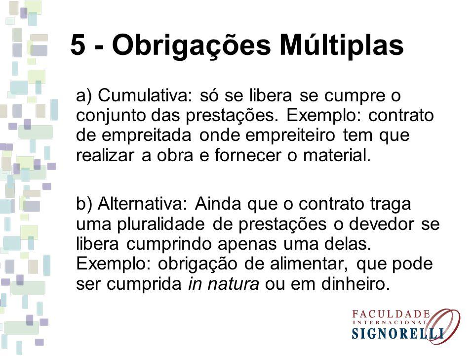 5 - Obrigações Múltiplas a) Cumulativa: só se libera se cumpre o conjunto das prestações. Exemplo: contrato de empreitada onde empreiteiro tem que rea