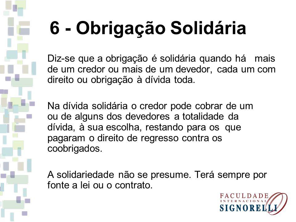 6 - Obrigação Solidária Diz-se que a obrigação é solidária quando há mais de um credor ou mais de um devedor, cada um com direito ou obrigação à dívid