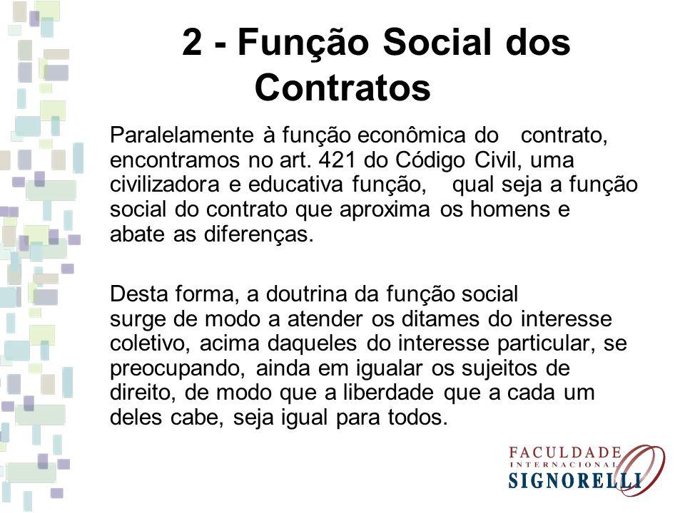 2 - Função Social dos Contratos Paralelamente à função econômica do contrato, encontramos no art. 421 do Código Civil, uma civilizadora e educativa fu