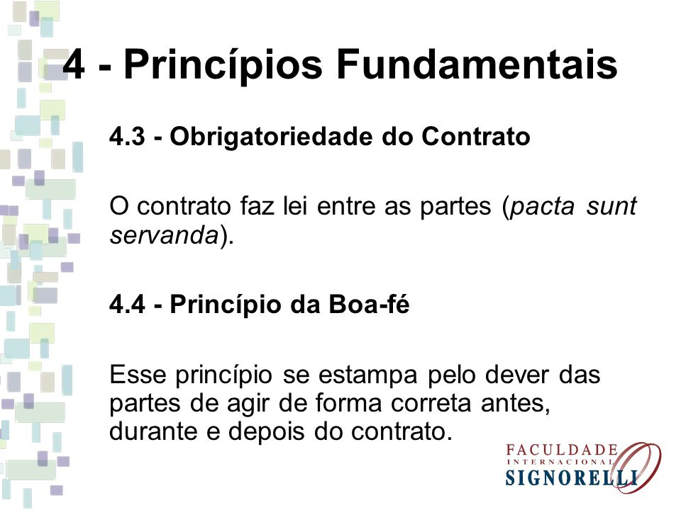 4 - Princípios Fundamentais 4.3 - Obrigatoriedade do Contrato O contrato faz lei entre as partes (pacta sunt servanda). 4.4 - Princípio da Boa-fé Esse