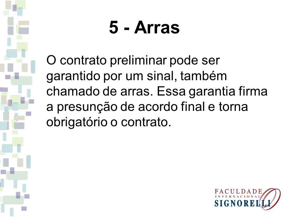 5 - Arras O contrato preliminar pode ser garantido por um sinal, também chamado de arras. Essa garantia firma a presunção de acordo final e torna obri