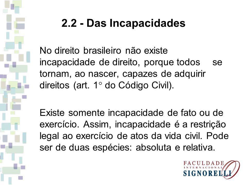 2.2 - Das Incapacidades No direito brasileiro não existe incapacidade de direito, porque todos se tornam, ao nascer, capazes de adquirir direitos (art