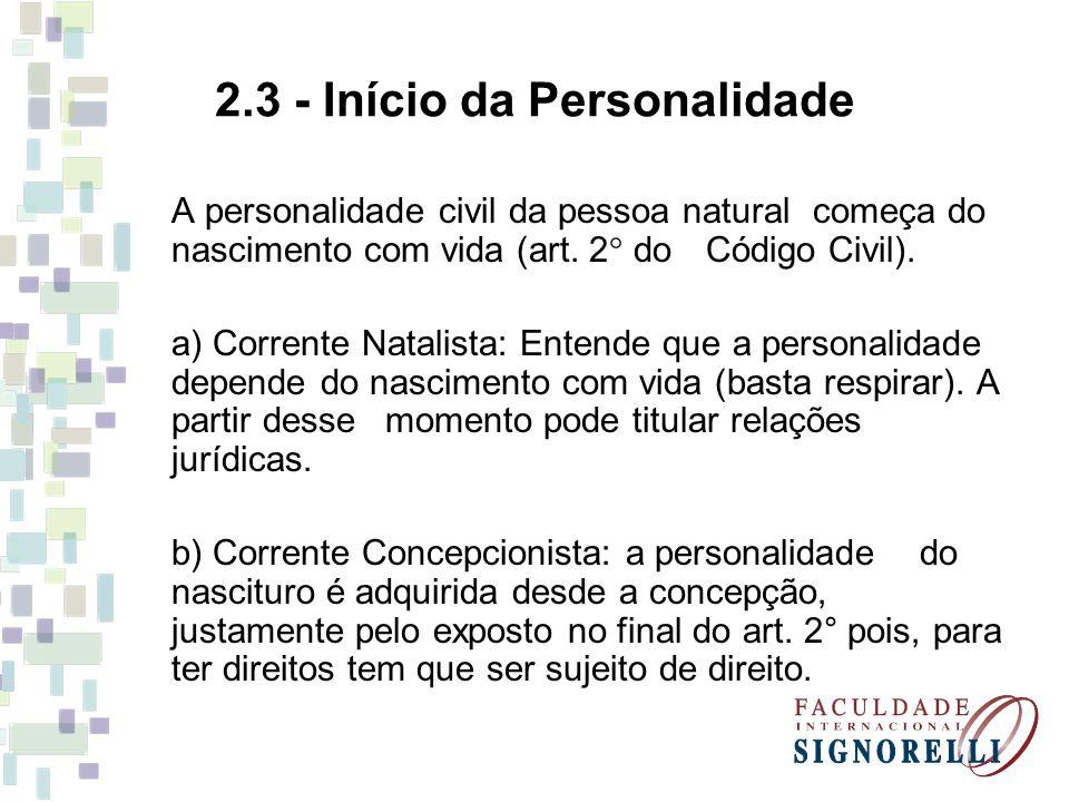 2.3 - Início da Personalidade A personalidade civil da pessoa natural começa do nascimento com vida (art. 2  do Código Civil). a) Corrente Natalista:
