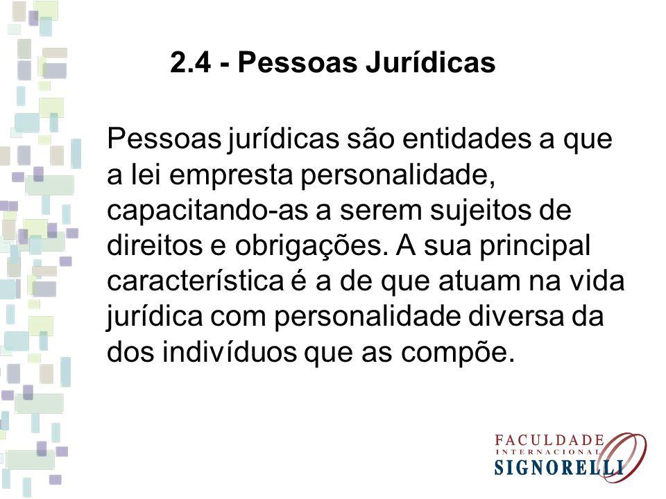 2.4 - Pessoas Jurídicas Pessoas jurídicas são entidades a que a lei empresta personalidade, capacitando-as a serem sujeitos de direitos e obrigações.