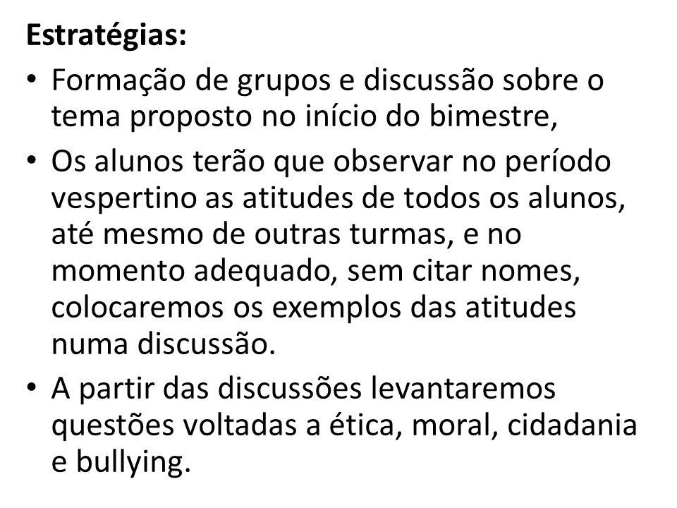 Estratégias: Formação de grupos e discussão sobre o tema proposto no início do bimestre, Os alunos terão que observar no período vespertino as atitude
