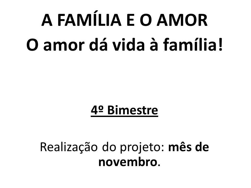 A FAMÍLIA E O AMOR O amor dá vida à família! 4º Bimestre Realização do projeto: mês de novembro.