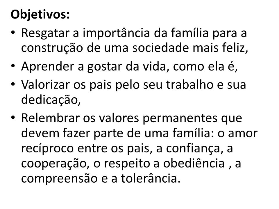 Objetivos: Resgatar a importância da família para a construção de uma sociedade mais feliz, Aprender a gostar da vida, como ela é, Valorizar os pais p