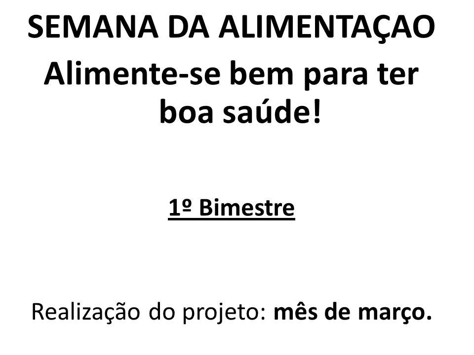 SEMANA DA ALIMENTAÇAO Alimente-se bem para ter boa saúde! 1º Bimestre Realização do projeto: mês de março.