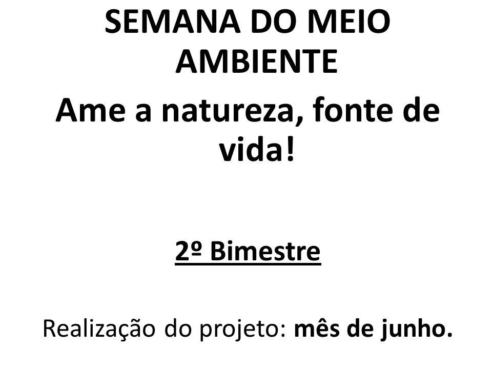 SEMANA DO MEIO AMBIENTE Ame a natureza, fonte de vida! 2º Bimestre Realização do projeto: mês de junho.