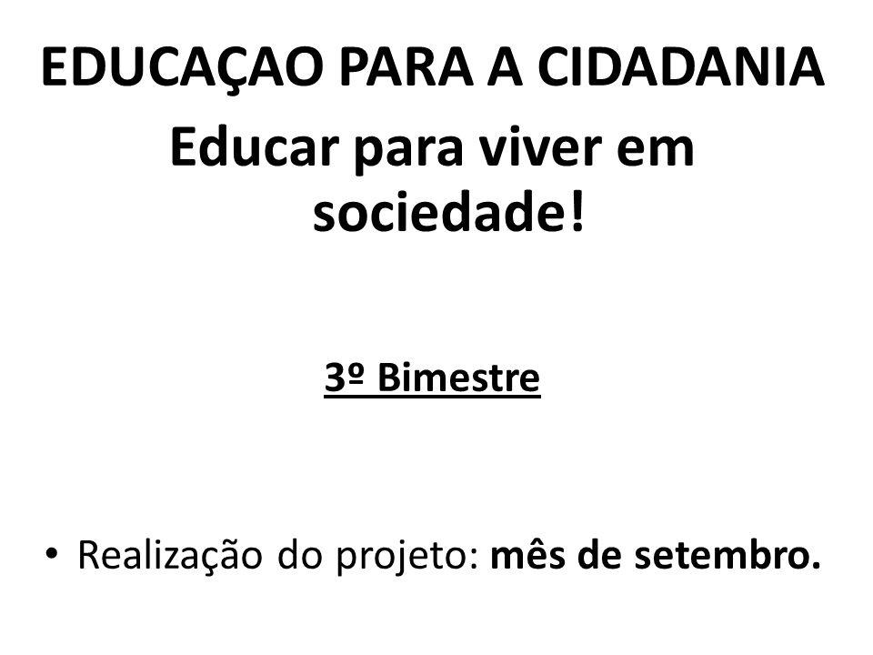 EDUCAÇAO PARA A CIDADANIA Educar para viver em sociedade! 3º Bimestre Realização do projeto: mês de setembro.