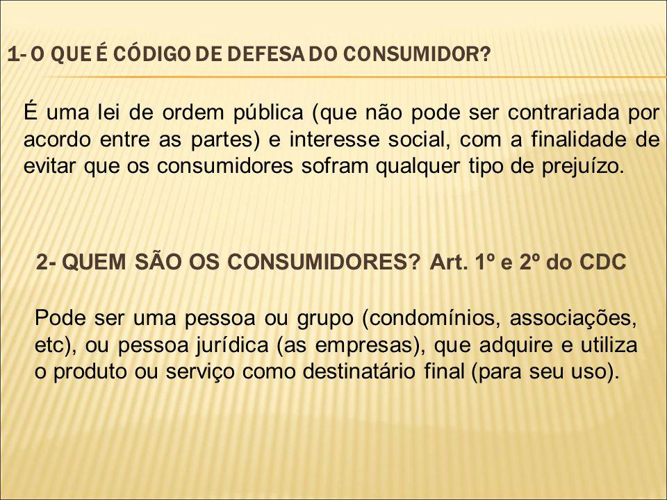 1- O QUE É CÓDIGO DE DEFESA DO CONSUMIDOR? É uma lei de ordem pública (que não pode ser contrariada por acordo entre as partes) e interesse social, co