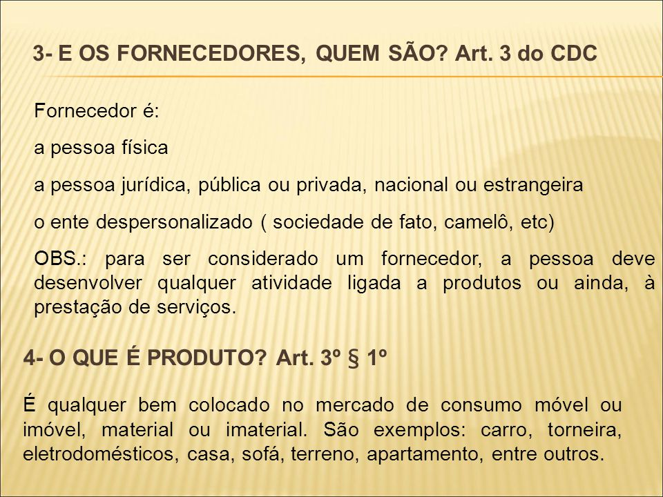 3- E OS FORNECEDORES, QUEM SÃO? Art. 3 do CDC Fornecedor é: a pessoa física a pessoa jurídica, pública ou privada, nacional ou estrangeira o ente desp
