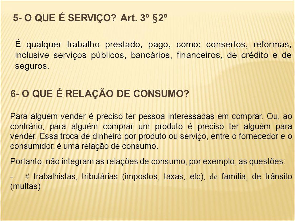 5- O QUE É SERVIÇO? Art. 3º §2º É qualquer trabalho prestado, pago, como: consertos, reformas, inclusive serviços públicos, bancários, financeiros, de