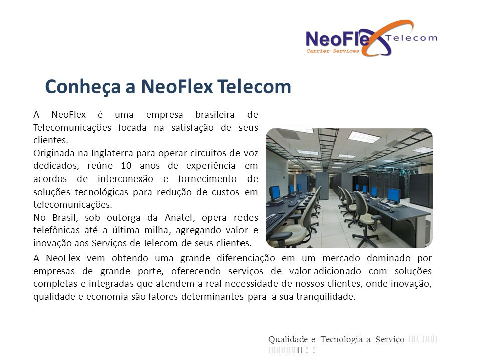A NeoFlex vem obtendo uma grande diferenciação em um mercado dominado por empresas de grande porte, oferecendo serviços de valor-adicionado com soluções completas e integradas que atendem a real necessidade de nossos clientes, onde inovação, qualidade e economia são fatores determinantes para a sua tranquilidade.