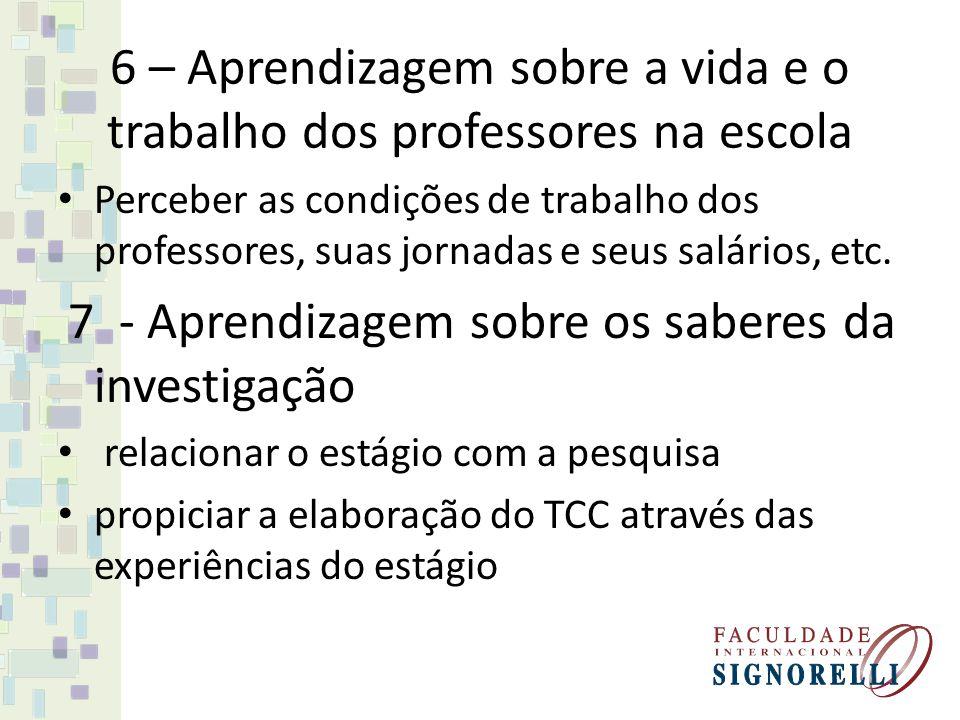 6 – Aprendizagem sobre a vida e o trabalho dos professores na escola Perceber as condições de trabalho dos professores, suas jornadas e seus salários, etc.