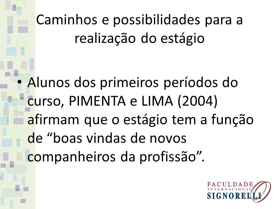 Caminhos e possibilidades para a realização do estágio Alunos dos primeiros períodos do curso, PIMENTA e LIMA (2004) afirmam que o estágio tem a função de boas vindas de novos companheiros da profissão .