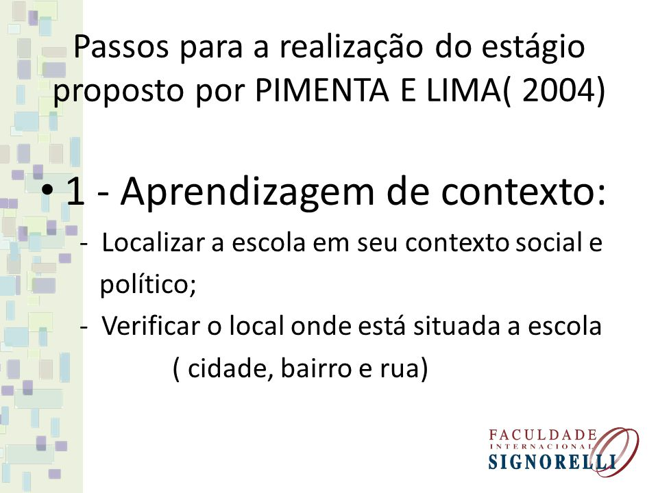 Passos para a realização do estágio proposto por PIMENTA E LIMA( 2004) 1 - Aprendizagem de contexto: - Localizar a escola em seu contexto social e político; - Verificar o local onde está situada a escola ( cidade, bairro e rua)