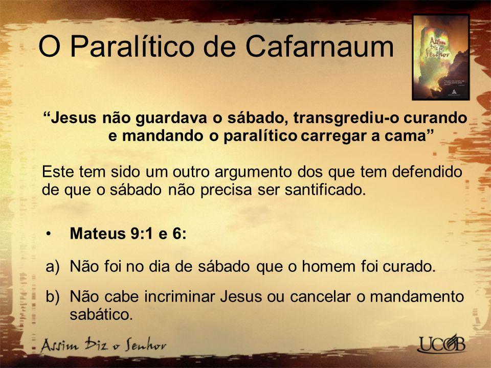 O Paralítico de Cafarnaum Jesus não guardava o sábado, transgrediu-o curando e mandando o paralítico carregar a cama Este tem sido um outro argumento dos que tem defendido de que o sábado não precisa ser santificado.