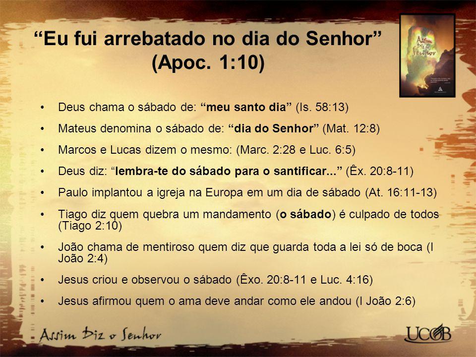 Eu fui arrebatado no dia do Senhor (Apoc.1:10) Deus chama o sábado de: meu santo dia (Is.