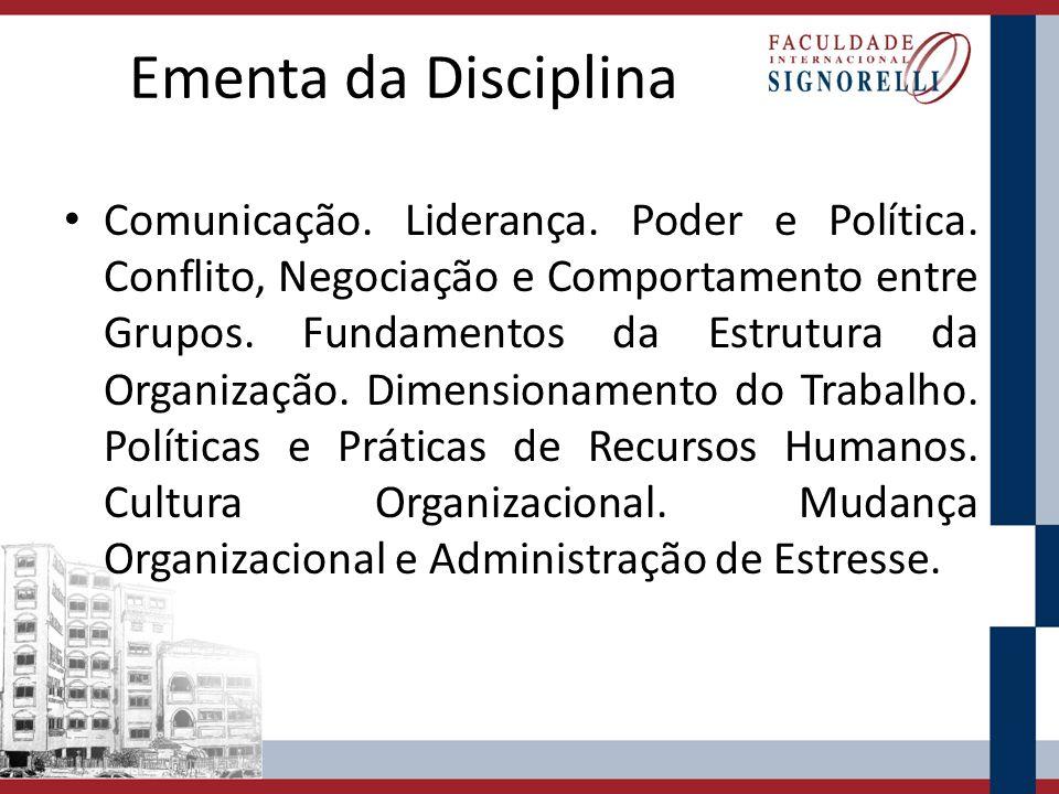 Ementa da Disciplina Comunicação. Liderança. Poder e Política. Conflito, Negociação e Comportamento entre Grupos. Fundamentos da Estrutura da Organiza