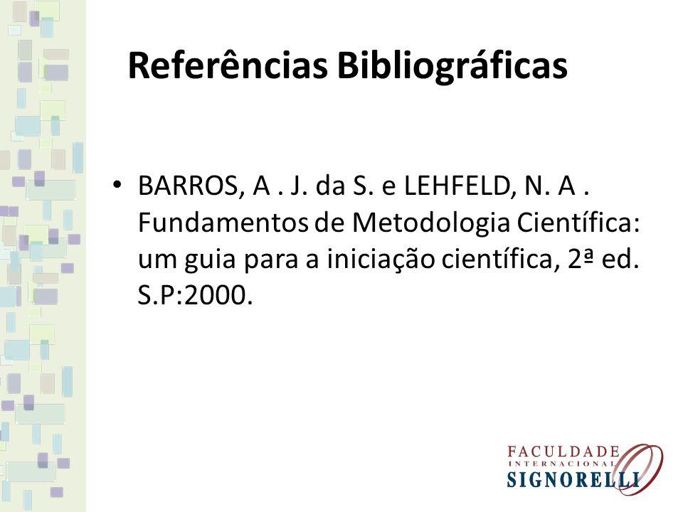 Referências Bibliográficas BARROS, A. J. da S. e LEHFELD, N. A. Fundamentos de Metodologia Científica: um guia para a iniciação científica, 2ª ed. S.P
