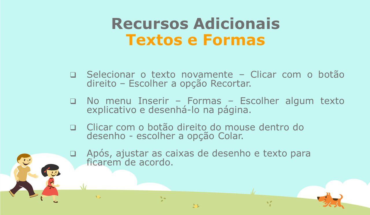 Recursos Adicionais Textos e Formas  Selecionar o texto novamente – Clicar com o botão direito – Escolher a opção Recortar.