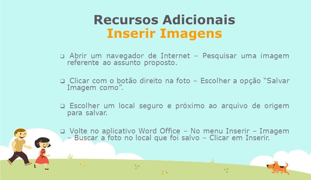 Recursos Adicionais Inserir Imagens  Abrir um navegador de Internet – Pesquisar uma imagem referente ao assunto proposto.