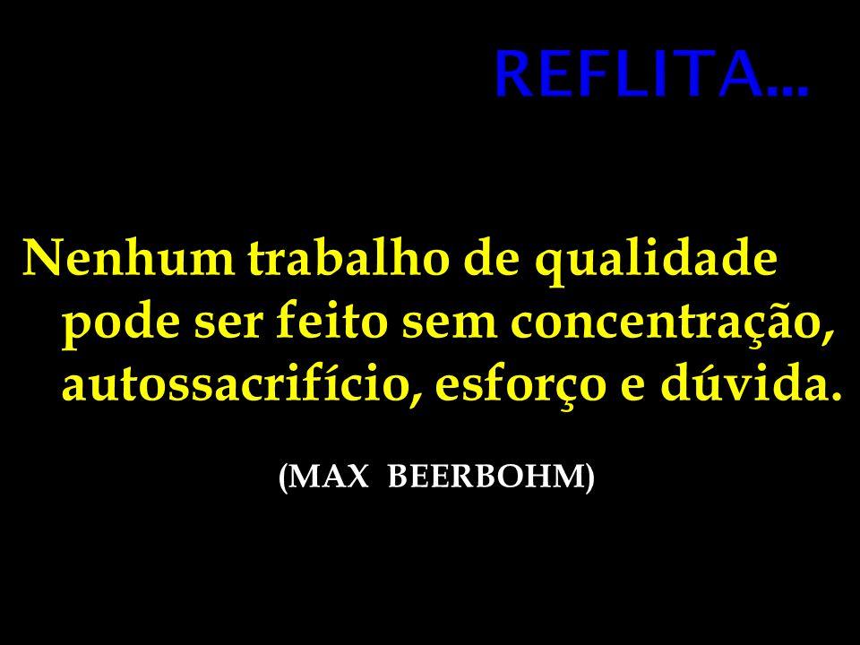 Nenhum trabalho de qualidade pode ser feito sem concentração, autossacrifício, esforço e dúvida. (MAX BEERBOHM)