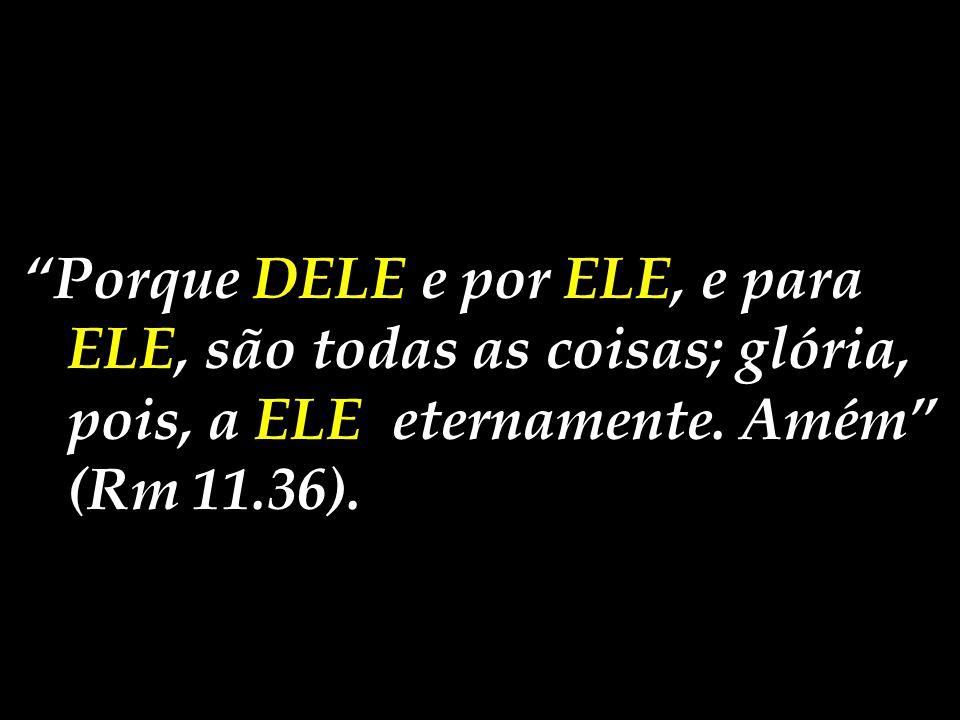 """""""Porque DELE e por ELE, e para ELE, são todas as coisas; glória, pois, a ELE eternamente. Amém"""" (Rm 11.36)."""