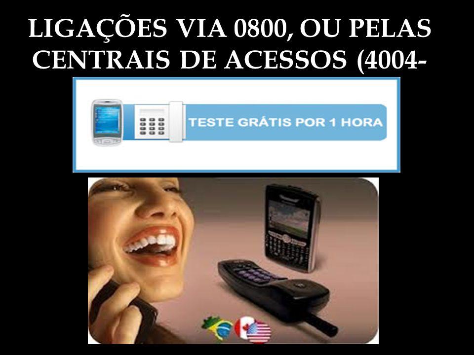 LIGAÇÕES VIA 0800, OU PELAS CENTRAIS DE ACESSOS (4004-
