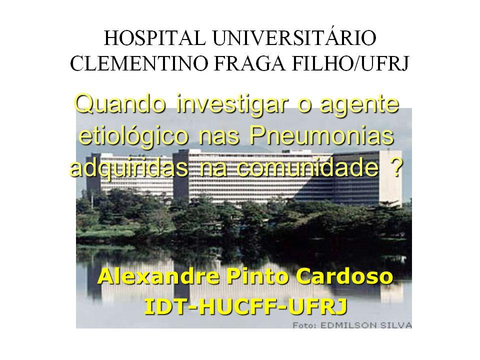Alexandre Pinto Cardoso IDT-HUCFF-UFRJ Quando investigar o agente etiológico nas Pneumonias adquiridas na comunidade ?